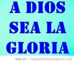 A Dios sea la gloria