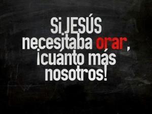 Si Jesus necesitaba orar, cuanto mas nosotros!